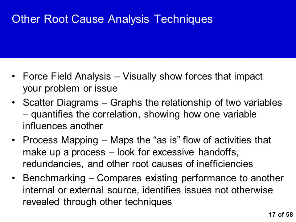 17 of 58 Other Root Cause Analysis Techniques Force Field Analysis – Visually show forces that impact your problem or issue Scatter Diagrams – Graphs