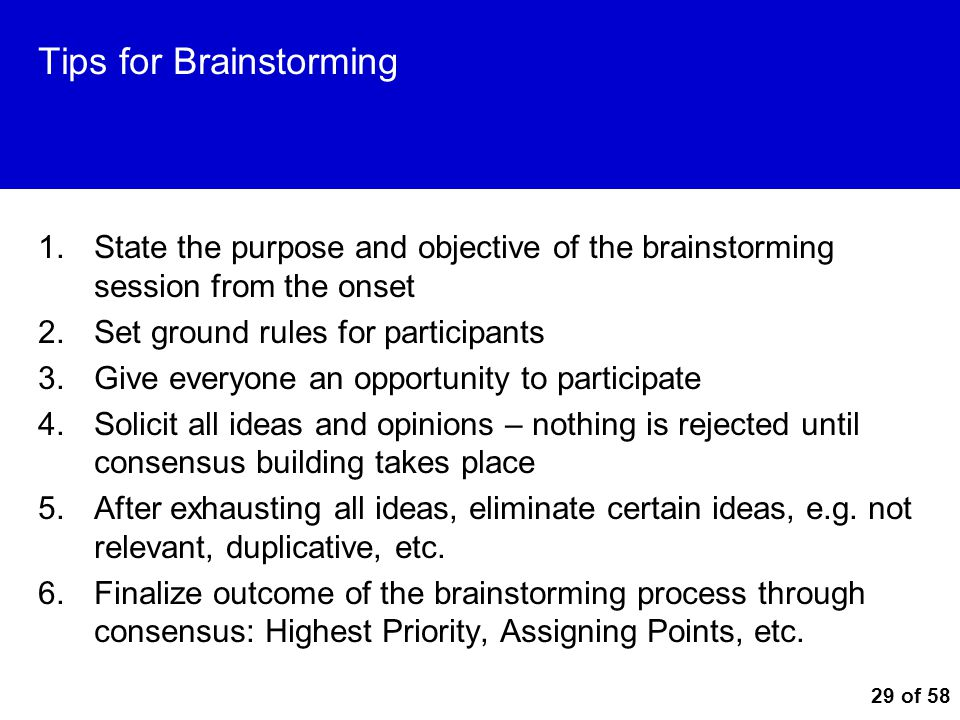 29 of 58 Tips for Brainstorming 1.State the purpose and objective of the brainstorming session from the onset 2.Set ground rules for participants 3.Gi