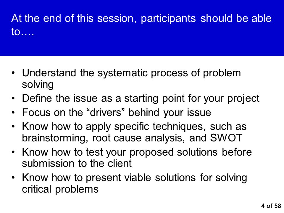 4 of 58 At the end of this session, participants should be able to…. Understand the systematic process of problem solving Define the issue as a starti