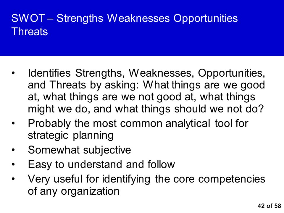 42 of 58 SWOT – Strengths Weaknesses Opportunities Threats Identifies Strengths, Weaknesses, Opportunities, and Threats by asking: What things are we