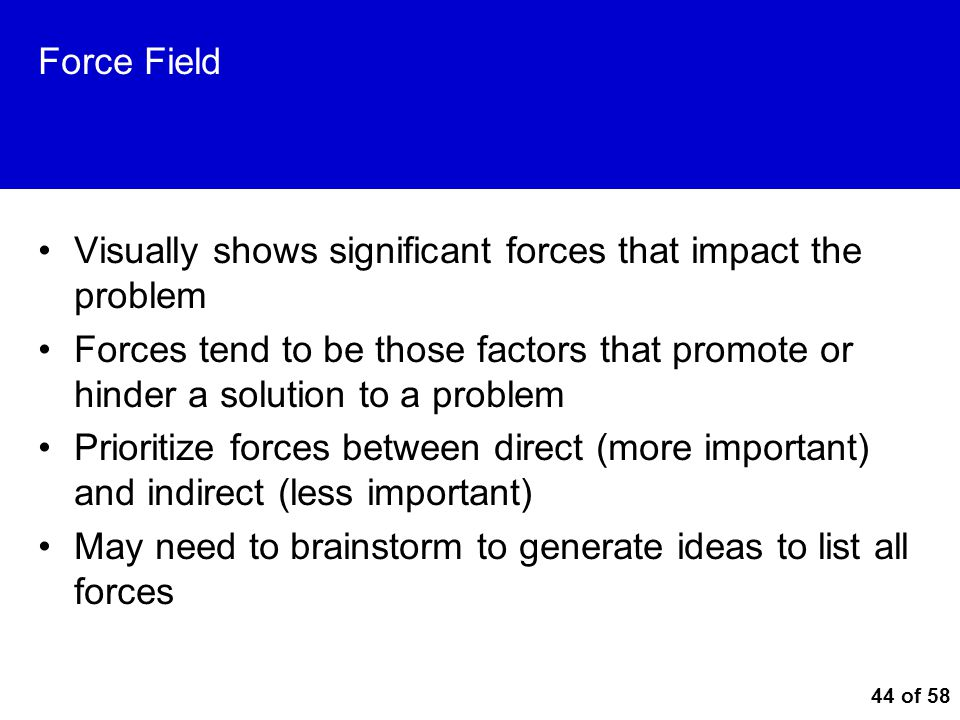 44 of 58 Force Field Visually shows significant forces that impact the problem Forces tend to be those factors that promote or hinder a solution to a