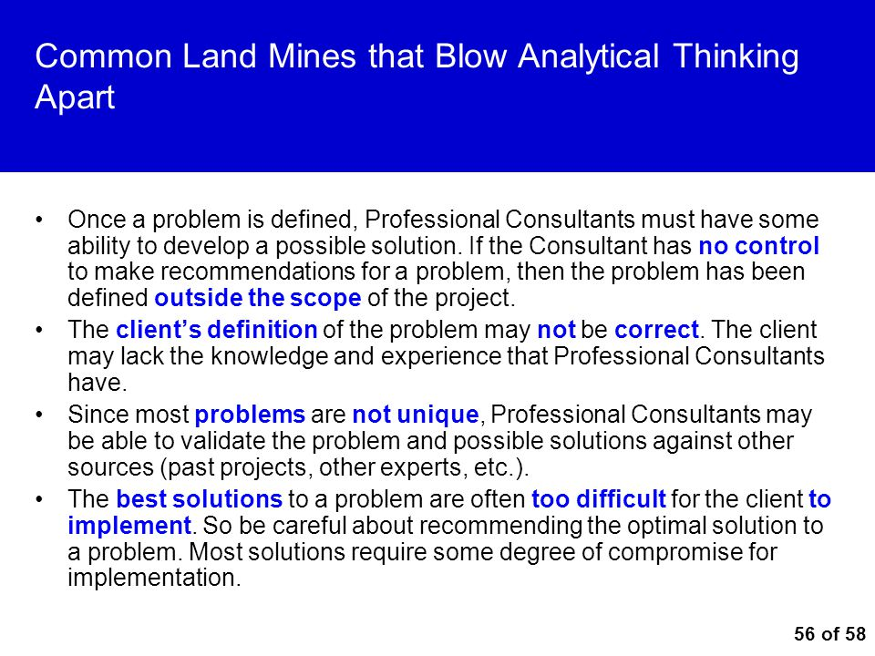 56 of 58 Common Land Mines that Blow Analytical Thinking Apart Once a problem is defined, Professional Consultants must have some ability to develop a