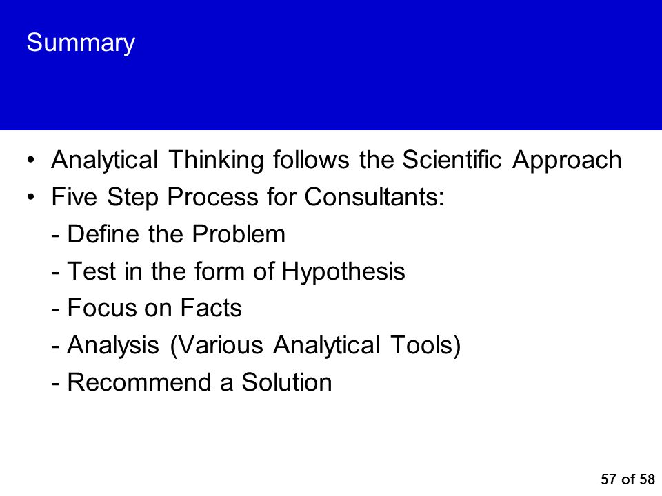 57 of 58 Summary Analytical Thinking follows the Scientific Approach Five Step Process for Consultants: - Define the Problem - Test in the form of Hyp