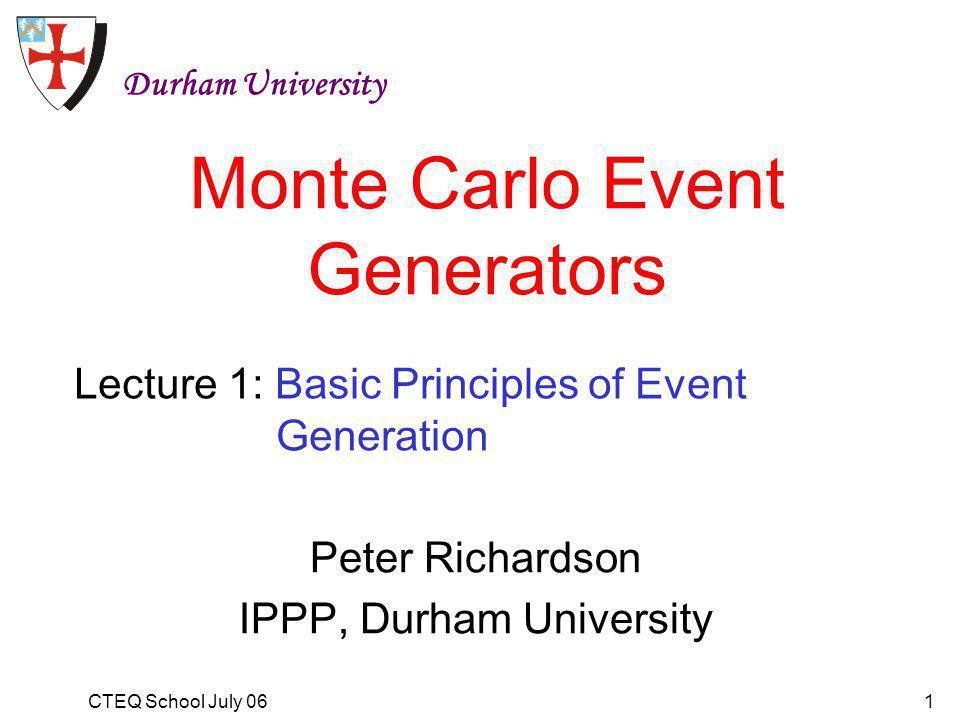 CTEQ School July 061 Monte Carlo Event Generators Peter Richardson IPPP, Durham University Durham University Lecture 1: Basic Principles of Event Generation