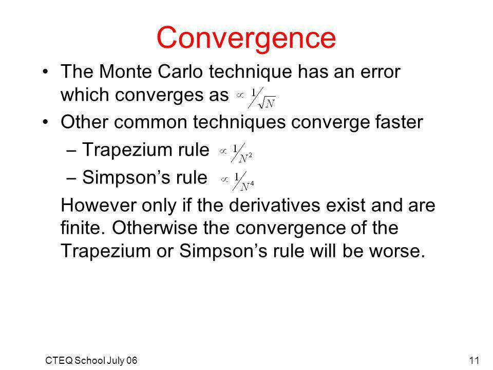 CTEQ School July 0611 Convergence The Monte Carlo technique has an error which converges as Other common techniques converge faster –Trapezium rule –Simpsons rule However only if the derivatives exist and are finite.