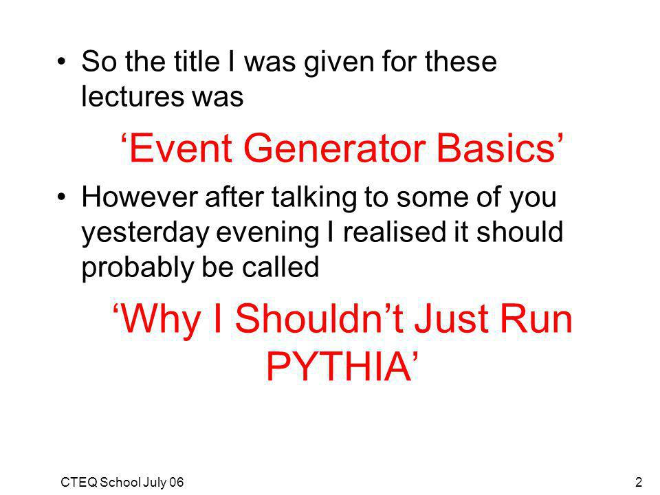 CTEQ School July 062 So the title I was given for these lectures was Event Generator Basics However after talking to some of you yesterday evening I realised it should probably be called Why I Shouldnt Just Run PYTHIA