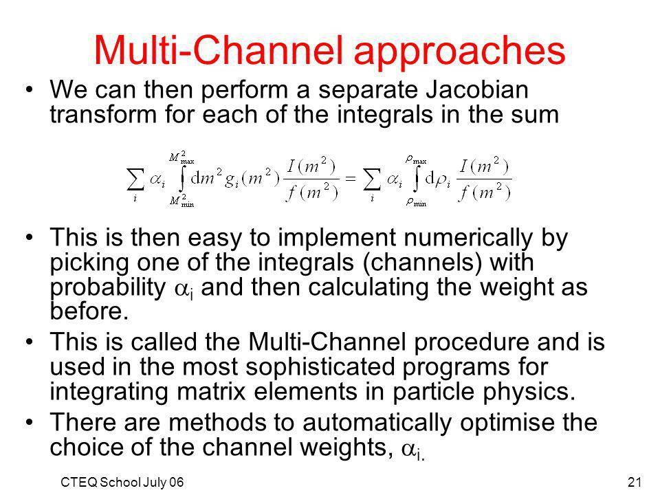 CTEQ School July 0621 Multi-Channel approaches We can then perform a separate Jacobian transform for each of the integrals in the sum This is then easy to implement numerically by picking one of the integrals (channels) with probability i and then calculating the weight as before.