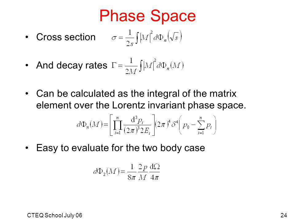 CTEQ School July 0624 Phase Space Cross section And decay rates Can be calculated as the integral of the matrix element over the Lorentz invariant phase space.