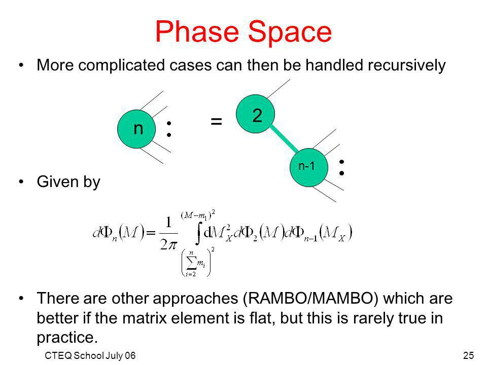 CTEQ School July 0625 Phase Space More complicated cases can then be handled recursively Given by There are other approaches (RAMBO/MAMBO) which are better if the matrix element is flat, but this is rarely true in practice.