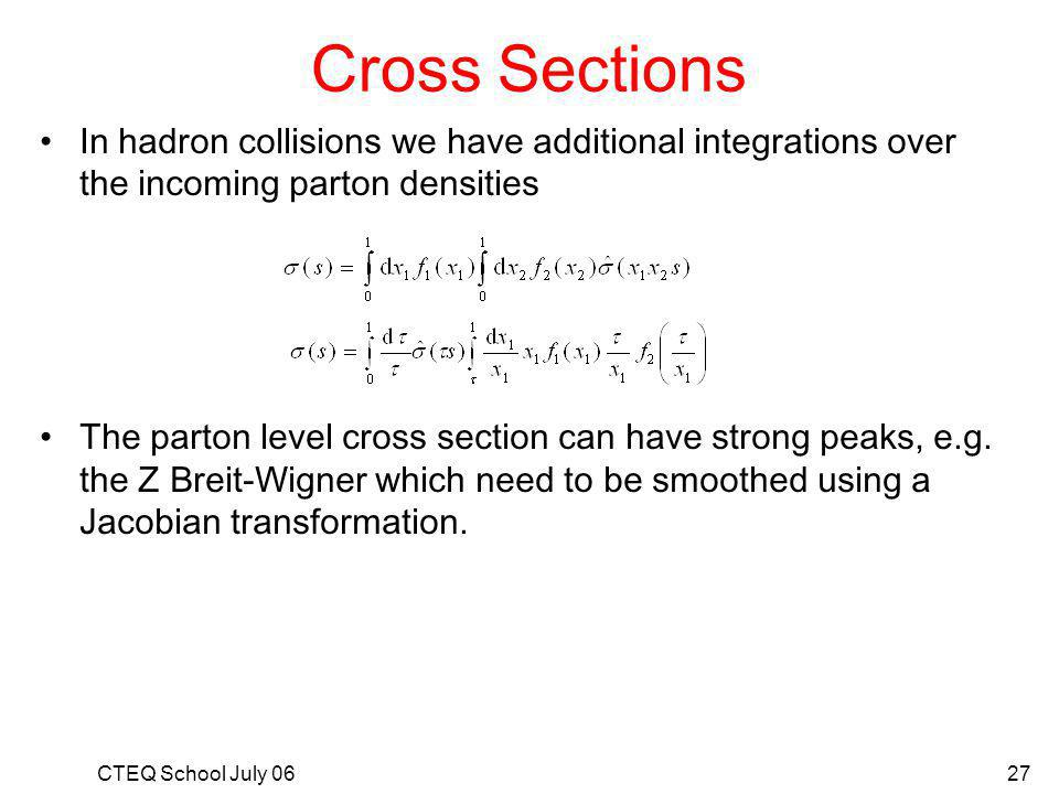 CTEQ School July 0627 Cross Sections In hadron collisions we have additional integrations over the incoming parton densities The parton level cross section can have strong peaks, e.g.