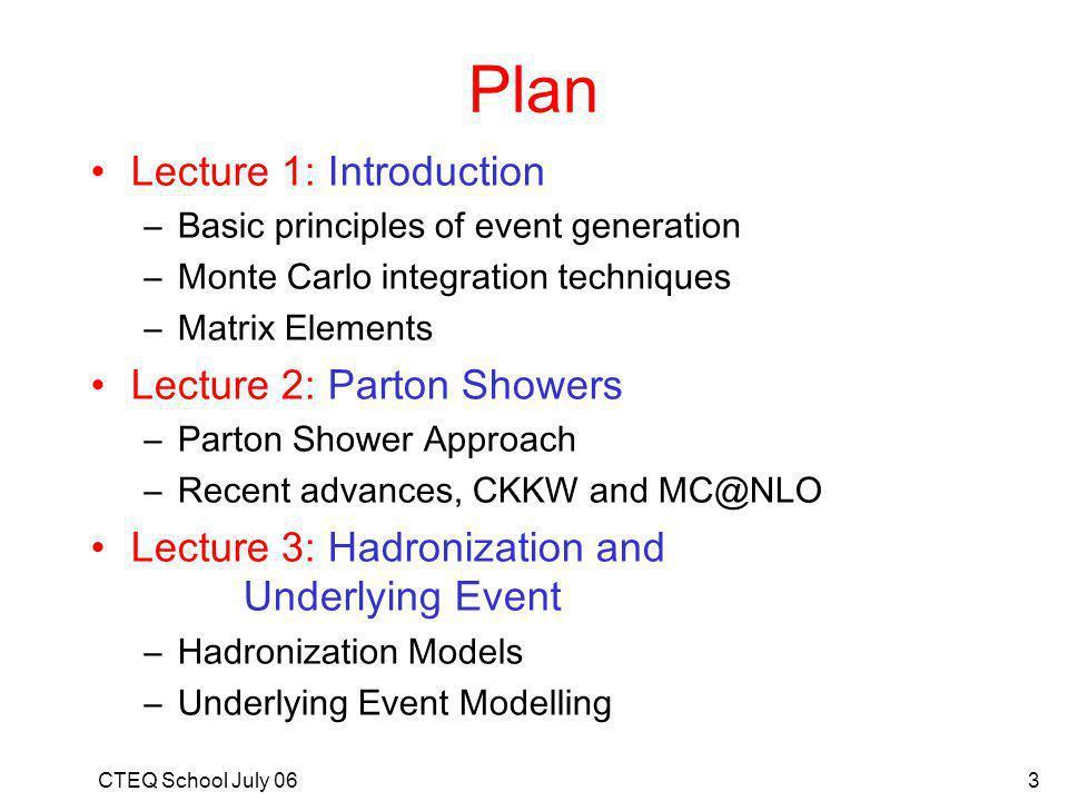 CTEQ School July 063 Plan Lecture 1: Introduction –Basic principles of event generation –Monte Carlo integration techniques –Matrix Elements Lecture 2: Parton Showers –Parton Shower Approach –Recent advances, CKKW and MC@NLO Lecture 3: Hadronization and Underlying Event –Hadronization Models –Underlying Event Modelling