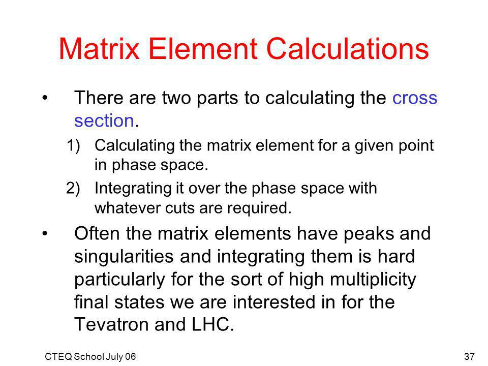 CTEQ School July 0637 Matrix Element Calculations There are two parts to calculating the cross section.