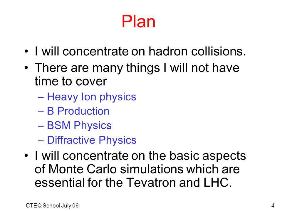 CTEQ School July 064 Plan I will concentrate on hadron collisions.