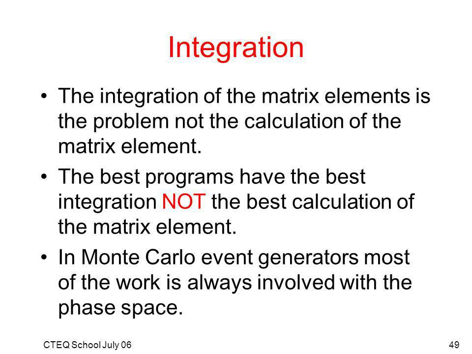 CTEQ School July 0649 Integration The integration of the matrix elements is the problem not the calculation of the matrix element.