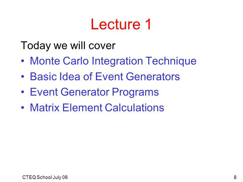 CTEQ School July 068 Lecture 1 Today we will cover Monte Carlo Integration Technique Basic Idea of Event Generators Event Generator Programs Matrix Element Calculations