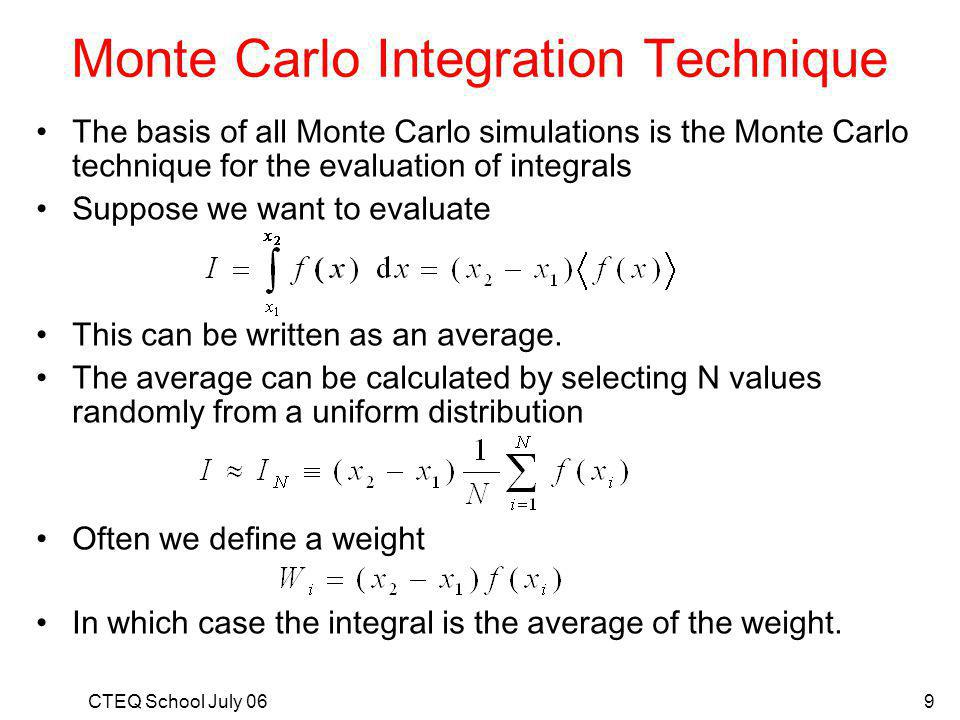 CTEQ School July 069 Monte Carlo Integration Technique The basis of all Monte Carlo simulations is the Monte Carlo technique for the evaluation of integrals Suppose we want to evaluate This can be written as an average.