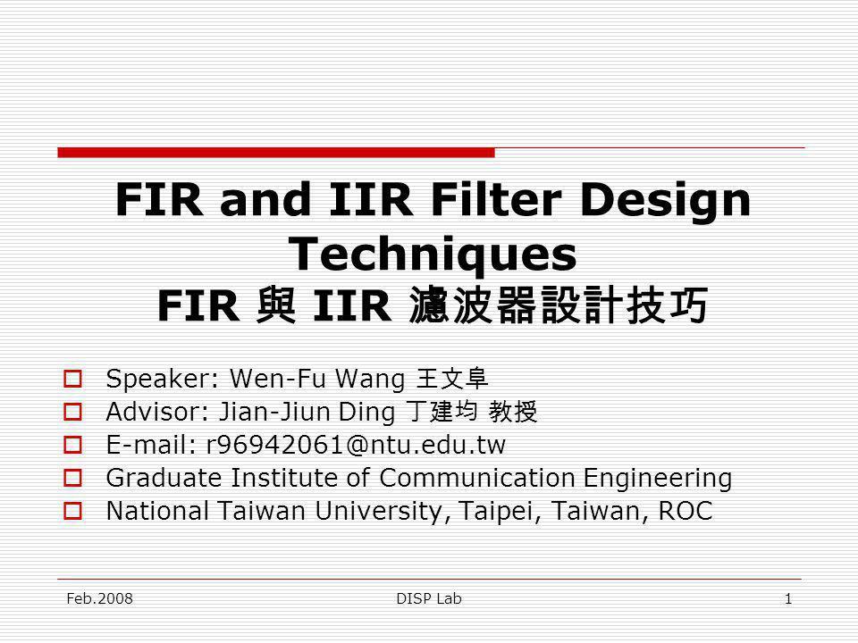 Feb.2008DISP Lab1 FIR and IIR Filter Design Techniques FIR IIR Speaker: Wen-Fu Wang Advisor: Jian-Jiun Ding E-mail: r96942061@ntu.edu.tw Graduate Inst