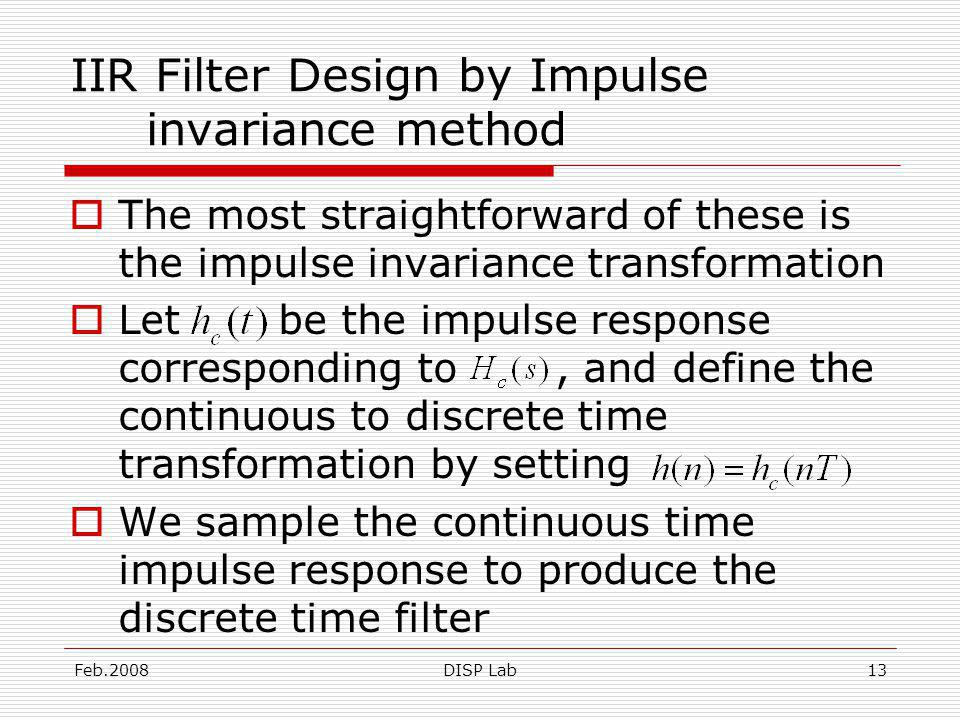 Feb.2008DISP Lab13 IIR Filter Design by Impulse invariance method The most straightforward of these is the impulse invariance transformation Let be the impulse response corresponding to, and define the continuous to discrete time transformation by setting We sample the continuous time impulse response to produce the discrete time filter