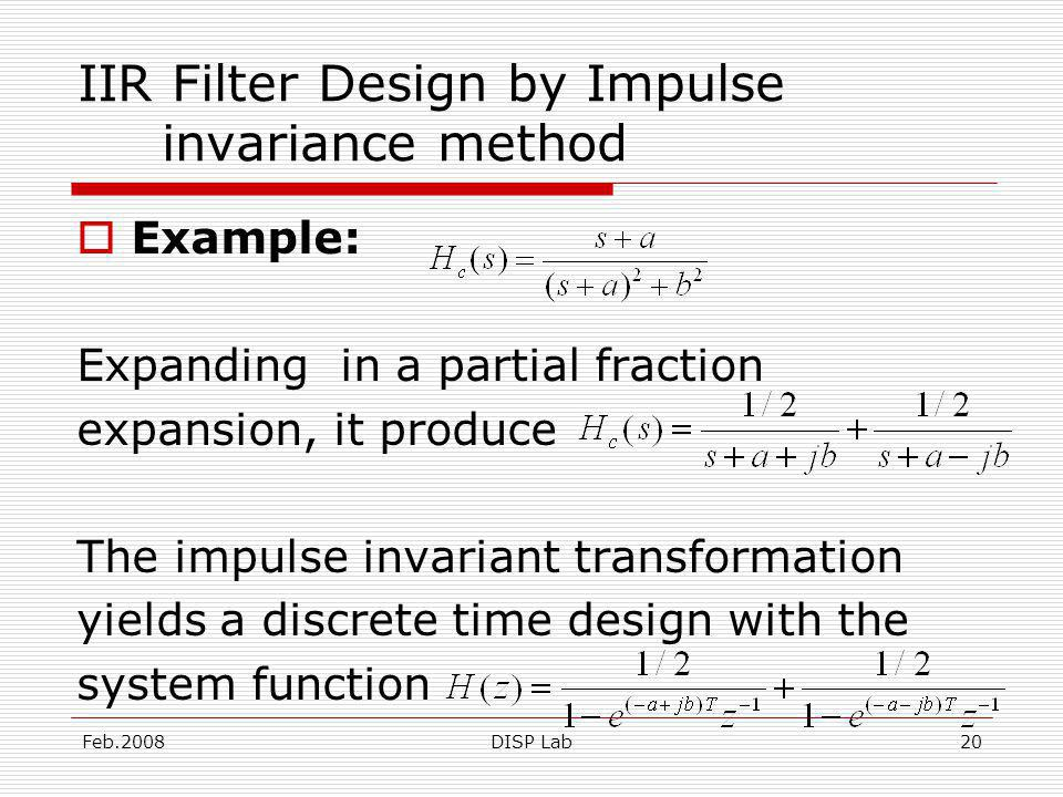 Feb.2008DISP Lab20 IIR Filter Design by Impulse invariance method Example: Expanding in a partial fraction expansion, it produce The impulse invariant transformation yields a discrete time design with the system function