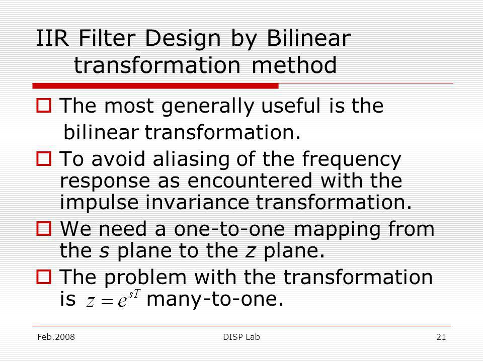 Feb.2008DISP Lab21 IIR Filter Design by Bilinear transformation method The most generally useful is the bilinear transformation.