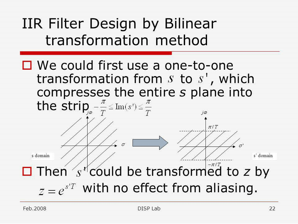Feb.2008DISP Lab22 IIR Filter Design by Bilinear transformation method We could first use a one-to-one transformation from to, which compresses the entire s plane into the strip Then could be transformed to z by with no effect from aliasing.