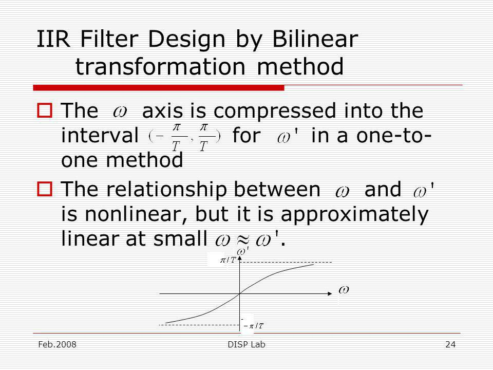 Feb.2008DISP Lab24 IIR Filter Design by Bilinear transformation method The axis is compressed into the interval for in a one-to- one method The relationship between and is nonlinear, but it is approximately linear at small.