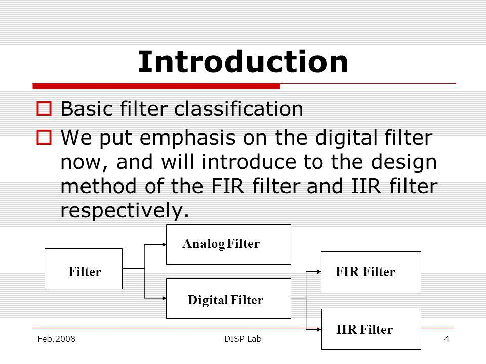 Feb.2008DISP Lab4 Introduction Basic filter classification We put emphasis on the digital filter now, and will introduce to the design method of the FIR filter and IIR filter respectively.