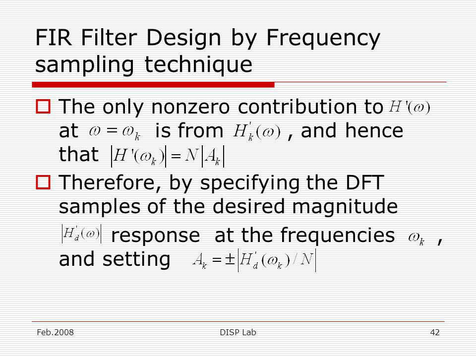 Feb.2008DISP Lab42 FIR Filter Design by Frequency sampling technique The only nonzero contribution to at is from, and hence that Therefore, by specifying the DFT samples of the desired magnitude response at the frequencies, and setting