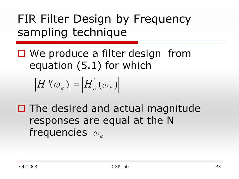 Feb.2008DISP Lab43 FIR Filter Design by Frequency sampling technique We produce a filter design from equation (5.1) for which The desired and actual magnitude responses are equal at the N frequencies