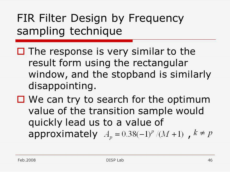 Feb.2008DISP Lab46 FIR Filter Design by Frequency sampling technique The response is very similar to the result form using the rectangular window, and the stopband is similarly disappointing.