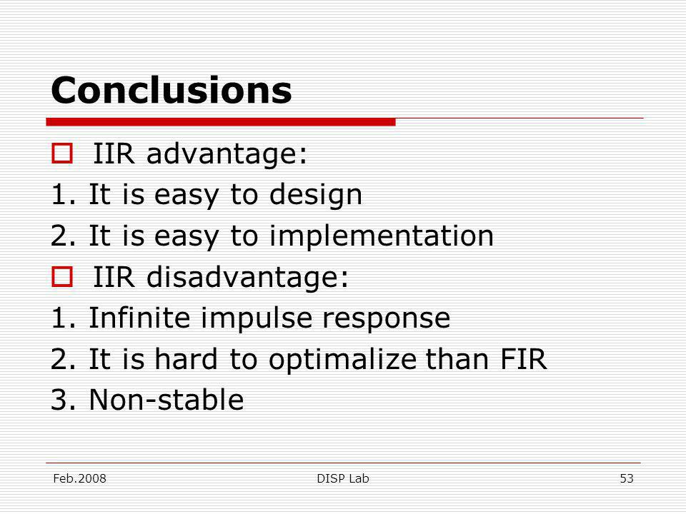 Feb.2008DISP Lab53 Conclusions IIR advantage: 1. It is easy to design 2.