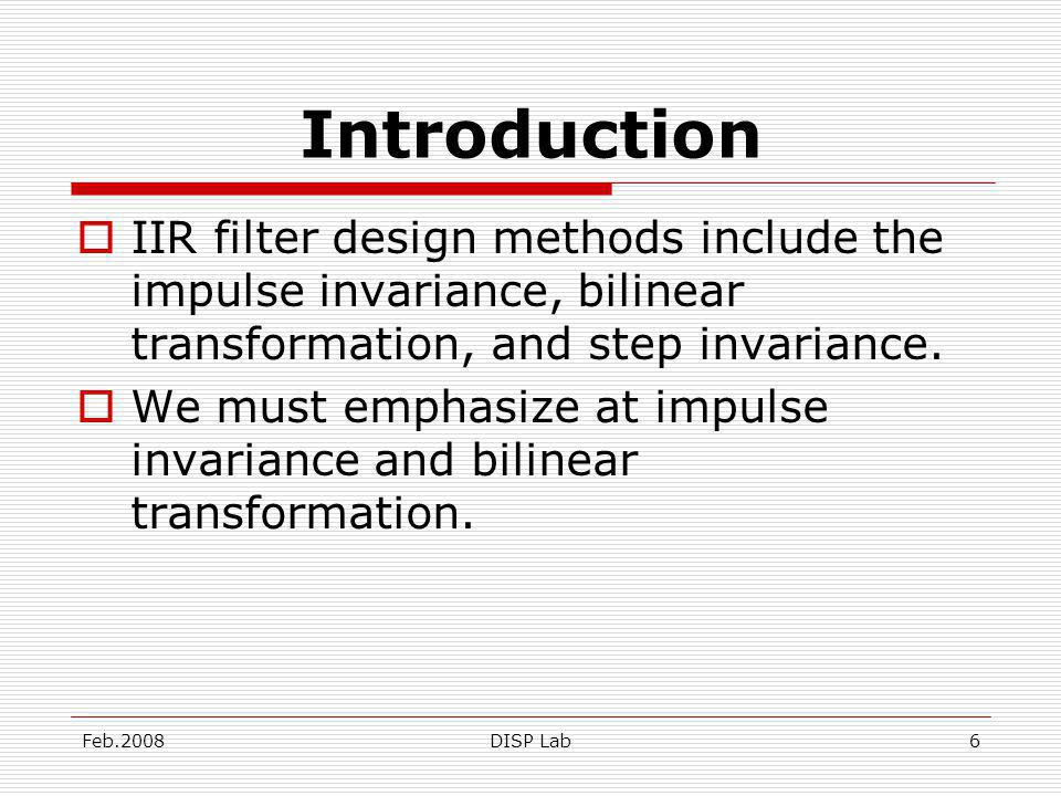 Feb.2008DISP Lab6 Introduction IIR filter design methods include the impulse invariance, bilinear transformation, and step invariance.