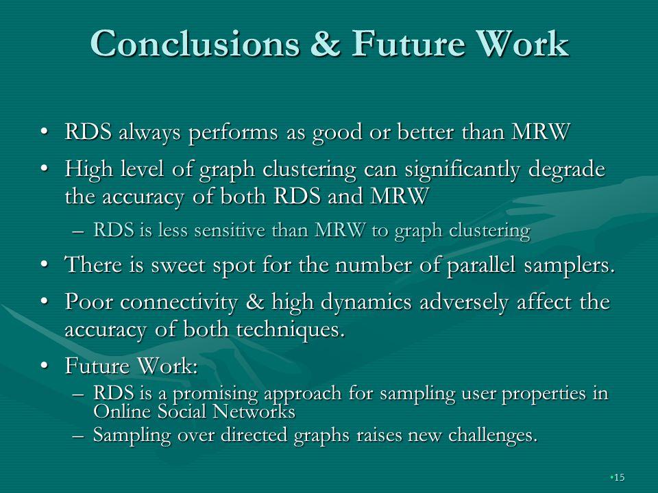 Conclusions & Future Work 1515 RDS always performs as good or better than MRWRDS always performs as good or better than MRW High level of graph clustering can significantly degrade the accuracy of both RDS and MRWHigh level of graph clustering can significantly degrade the accuracy of both RDS and MRW –RDS is less sensitive than MRW to graph clustering There is sweet spot for the number of parallel samplers.There is sweet spot for the number of parallel samplers.