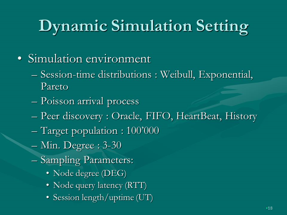Dynamic Simulation Setting Simulation environmentSimulation environment –Session-time distributions : Weibull, Exponential, Pareto –Poisson arrival process –Peer discovery : Oracle, FIFO, HeartBeat, History –Target population : 100000 –Min.