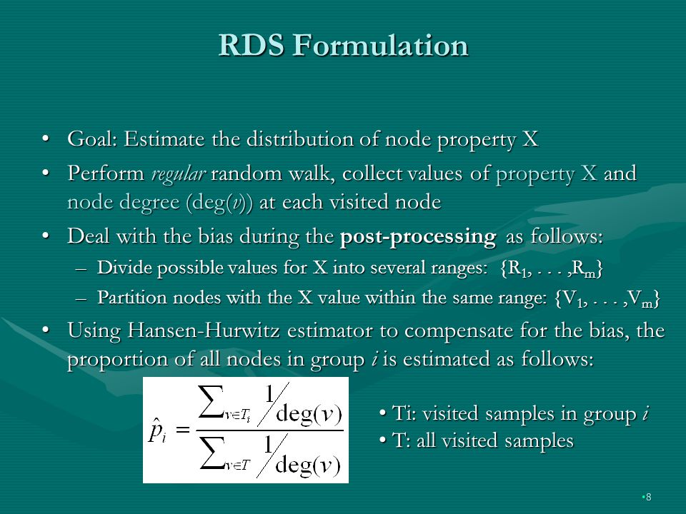 RDS Formulation Goal: Estimate the distribution of node property XGoal: Estimate the distribution of node property X Perform regular random walk, collect values of property X and node degree (deg(v)) at each visited nodePerform regular random walk, collect values of property X and node degree (deg(v)) at each visited node Deal with the bias during the post-processing as follows:Deal with the bias during the post-processing as follows: –Divide possible values for X into several ranges: {R 1,...,R m } –Partition nodes with the X value within the same range: {V 1,...,V m } Using Hansen-Hurwitz estimator to compensate for the bias, the proportion of all nodes in group i is estimated as follows:Using Hansen-Hurwitz estimator to compensate for the bias, the proportion of all nodes in group i is estimated as follows: 8 Ti: visited samples in group i Ti: visited samples in group i T: all visited samples T: all visited samples