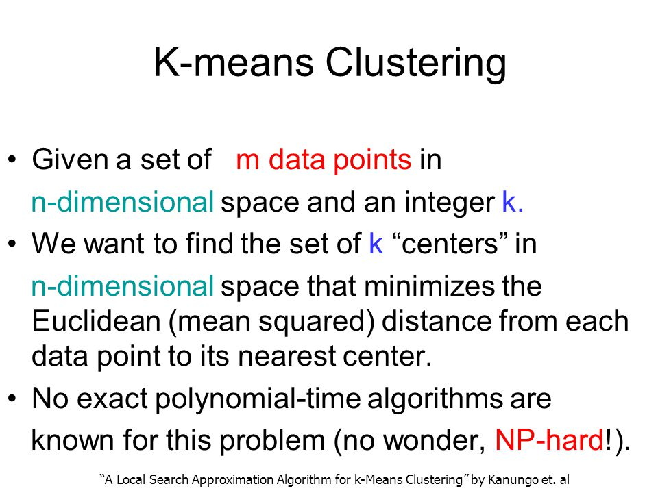 K-means Clustering Given a set of m data points in n-dimensional space and an integer k. We want to find the set of k centers in n-dimensional space t