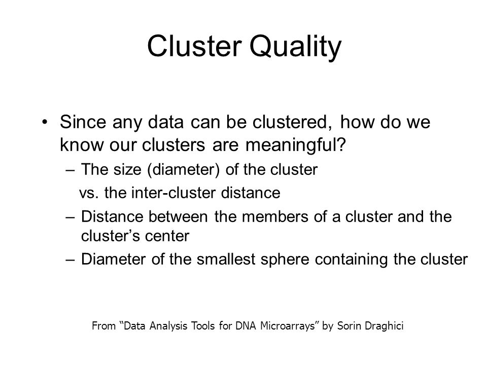 Cluster Quality Since any data can be clustered, how do we know our clusters are meaningful? –The size (diameter) of the cluster vs. the inter-cluster