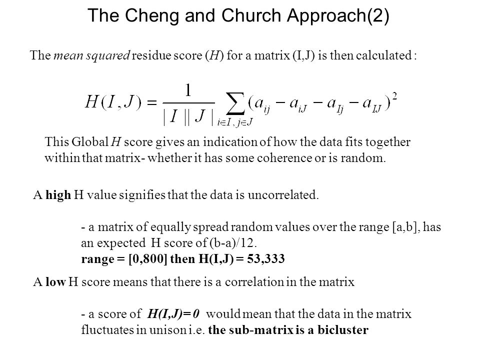 The mean squared residue score (H) for a matrix (I,J) is then calculated : This Global H score gives an indication of how the data fits together withi