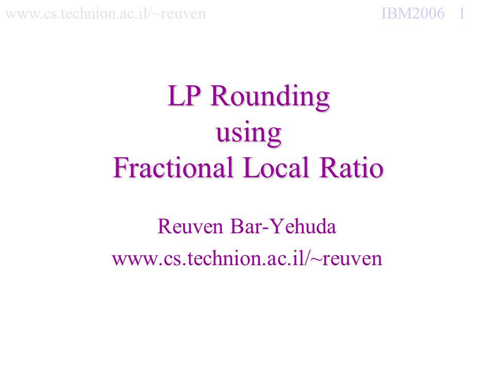 www.cs.technion.ac.il/~reuven IBM2006 12 Gain 1 integral, lose fractional 2/(Δ+1)-Approx IS(G,w) Gain 1 integral, lose ½(d+1) fractional 2/(Δ+1)-Approx IS(G,w) If v V w(v) 0 return IS(G-v, w) If E= return V Let v V s.t x v is maximum and Let = w(v) if i N[v] 1 w 1 (i) = 0 else Claim:w 1 x r Δ w 1 x for Good(x) (G, w-w 1 ) REC= IS(G, w 2 = w-w 1 ) Induction hyp is: w 2 REC r Δ w 2 x so if Good(REC): w 1 REC r Δ w 1 x we are done If REC+v is an independent set then REC=REC+v If REC+v is an independent set then REC=REC+v Return REC Max x v