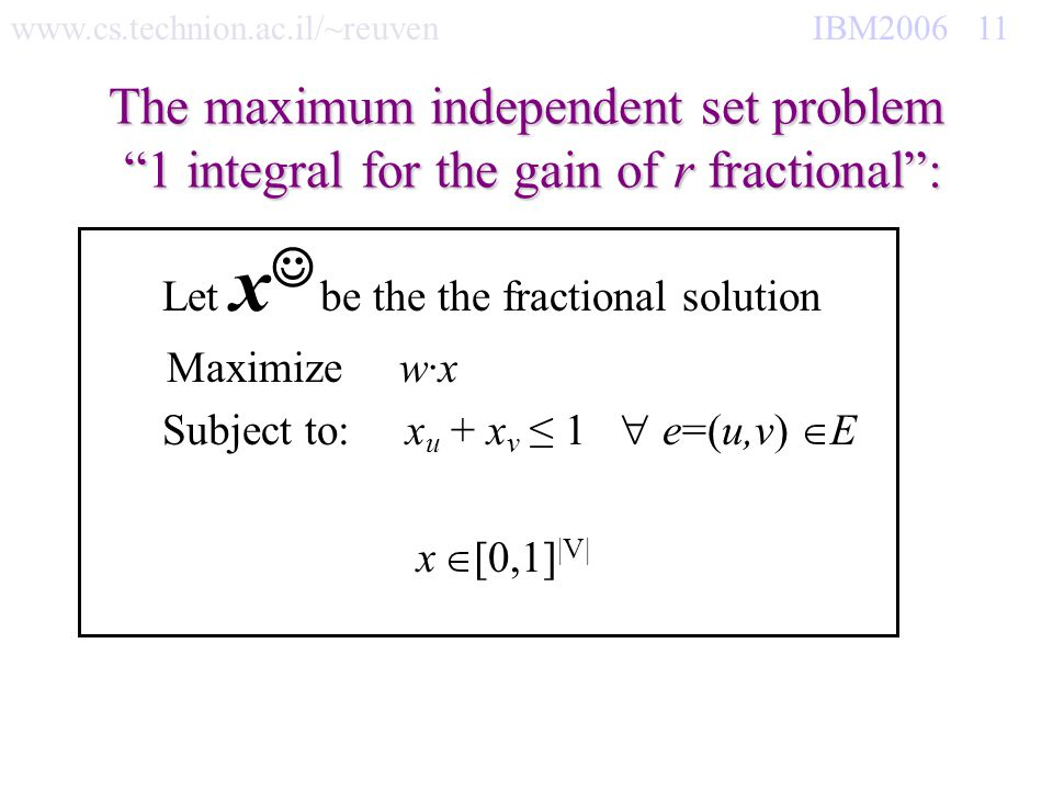 www.cs.technion.ac.il/~reuven IBM2006 11 The maximum independent set problem 1 integral for the gain of r fractional: Let x be the the fractional solu