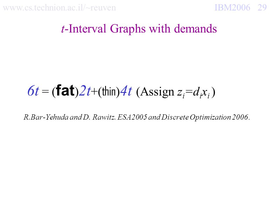www.cs.technion.ac.il/~reuven IBM2006 29 t-Interval Graphs with demands 6t = ( fat ) 2t +( thin ) 4t (Assign z i =d i x i ) R.Bar-Yehuda and D.