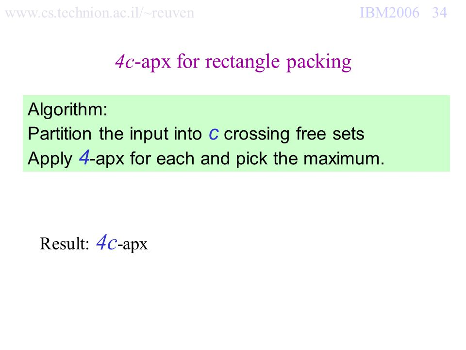 www.cs.technion.ac.il/~reuven IBM2006 34 4c-apx for rectangle packing. Result: 4c -apx Algorithm: Partition the input into c crossing free sets Apply