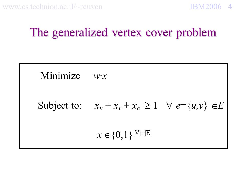 www.cs.technion.ac.il/~reuven IBM2006 5 2-Approx GVC(G,w) If E= return If e E w(e)=0 return {e}+GVC(G-e, w) If v V w(v)=0 return {v}+GVC(G-E(v), w) Let e={u,v} E s.t = min {w(u), w(v), w(e)}>0.