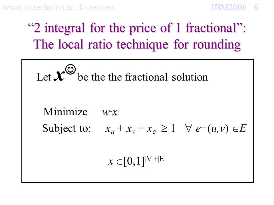 www.cs.technion.ac.il/~reuven IBM2006 37 Gain 1 integral, lose fractional Gain 1 integral, lose 4 fractional 4-apx for crossing free recangles If v V w(v) 0 return IS(G-v, w) If E= return V Let v V s.t x (N[v]) is minimum and Let = w(v) if i N[v] 1 w 1 (i) = 0 else Claim:w 1 x ¼ w 1 x for Good(x) (G, w-w 1 ) REC= IS(G, w 2 = w-w 1 ) Induction hyp is: w 2 REC ¼ w 2 x so if Good(REC): w 1 REC ¼ w 1 x we are done If REC+v is an independent set then REC=REC+v If REC+v is an independent set then REC=REC+v Return REC Min x (N[v]) 4 0 0 0 0 0