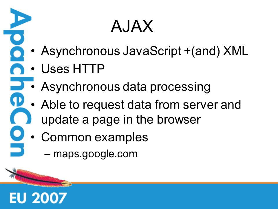AJAX Asynchronous JavaScript +(and) XML Uses HTTP Asynchronous data processing Able to request data from server and update a page in the browser Common examples –maps.google.com