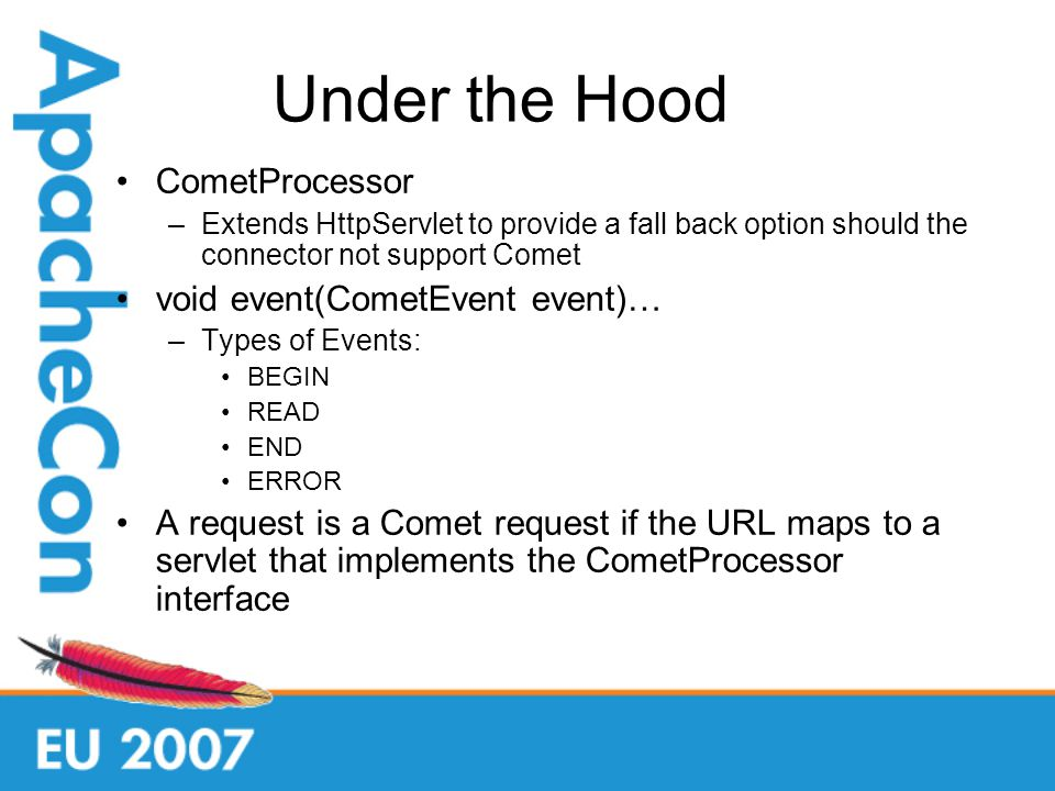 Under the Hood CometProcessor –Extends HttpServlet to provide a fall back option should the connector not support Comet void event(CometEvent event)… –Types of Events: BEGIN READ END ERROR A request is a Comet request if the URL maps to a servlet that implements the CometProcessor interface