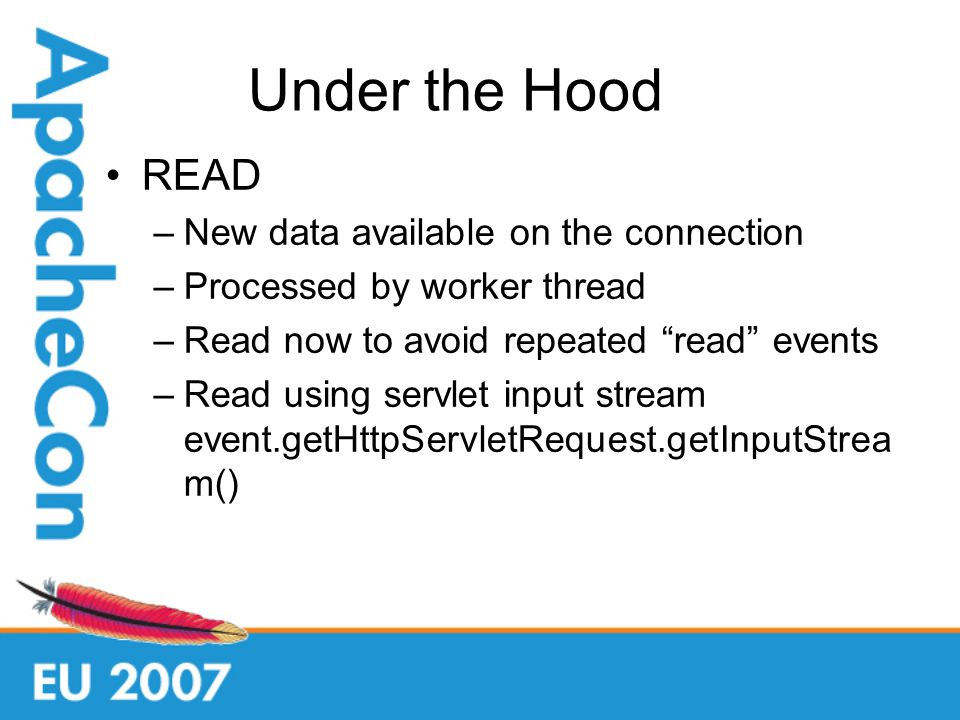 Under the Hood READ –New data available on the connection –Processed by worker thread –Read now to avoid repeated read events –Read using servlet input stream event.getHttpServletRequest.getInputStrea m()