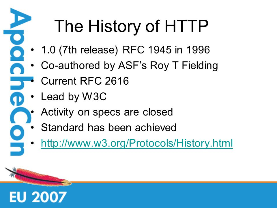 The History of HTTP 1.0 (7th release) RFC 1945 in 1996 Co-authored by ASFs Roy T Fielding Current RFC 2616 Lead by W3C Activity on specs are closed Standard has been achieved