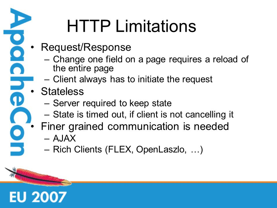 HTTP Limitations Request/Response –Change one field on a page requires a reload of the entire page –Client always has to initiate the request Stateless –Server required to keep state –State is timed out, if client is not cancelling it Finer grained communication is needed –AJAX –Rich Clients (FLEX, OpenLaszlo, …)