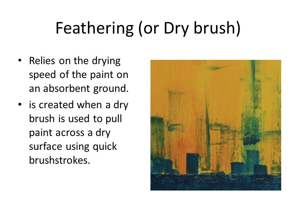 Feathering (or Dry brush) Relies on the drying speed of the paint on an absorbent ground.